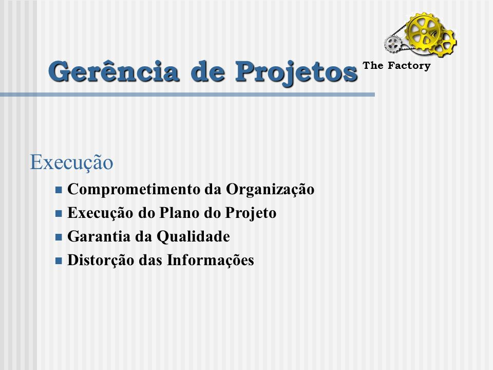 Gerência de Projetos The Factory Execução Comprometimento da Organização Execução do Plano do Projeto Garantia da Qualidade Distorção das Informações