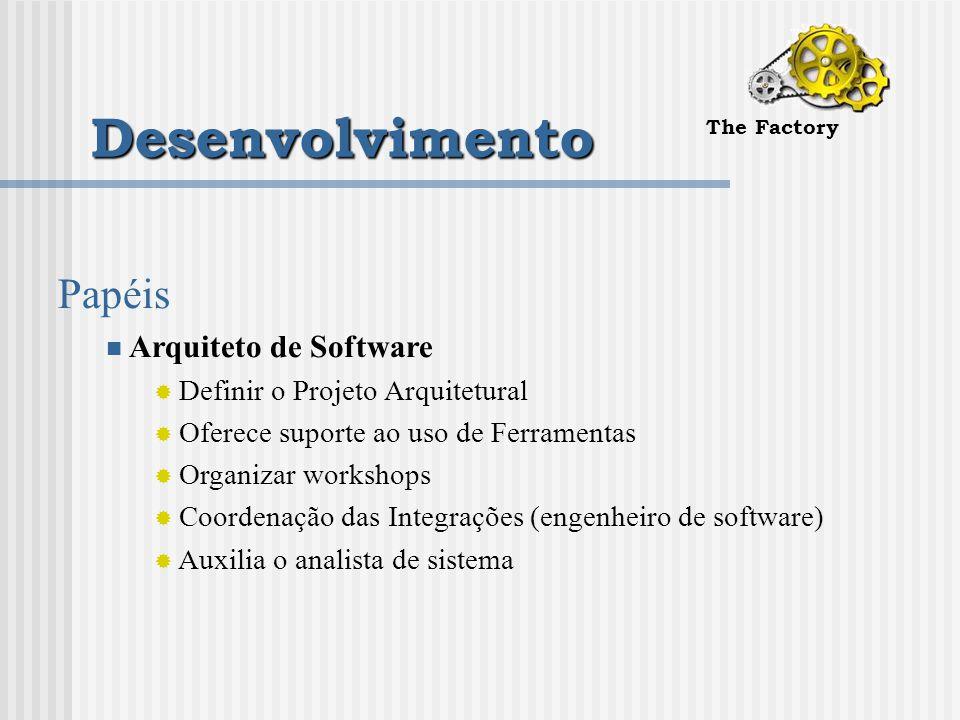 Desenvolvimento The Factory Papéis Arquiteto de Software  Definir o Projeto Arquitetural  Oferece suporte ao uso de Ferramentas  Organizar workshops  Coordenação das Integrações (engenheiro de software)  Auxilia o analista de sistema