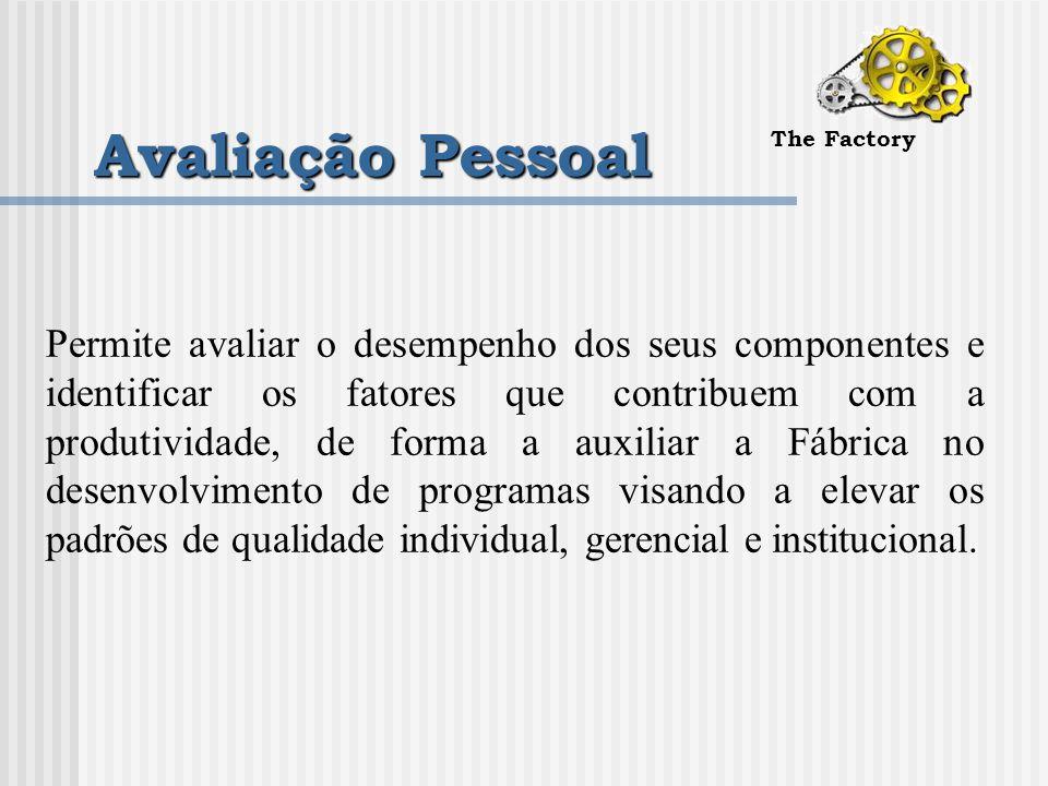 Avaliação Pessoal The Factory Permite avaliar o desempenho dos seus componentes e identificar os fatores que contribuem com a produtividade, de forma a auxiliar a Fábrica no desenvolvimento de programas visando a elevar os padrões de qualidade individual, gerencial e institucional.