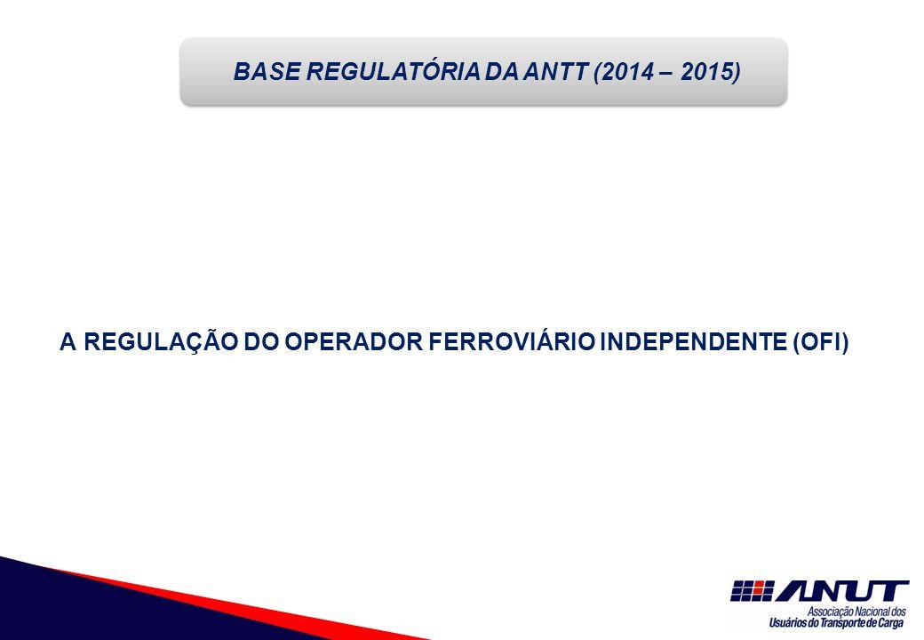 A REGULAÇÃO DO OPERADOR FERROVIÁRIO INDEPENDENTE (OFI) BASE REGULATÓRIA DA ANTT (2014 – 2015)