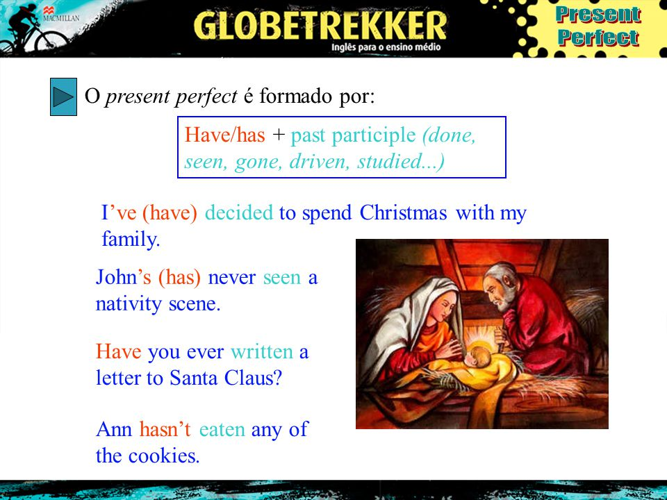 O present perfect é formado por: Have/has + past participle (done, seen, gone, driven, studied...) I've (have) decided to spend Christmas with my fami