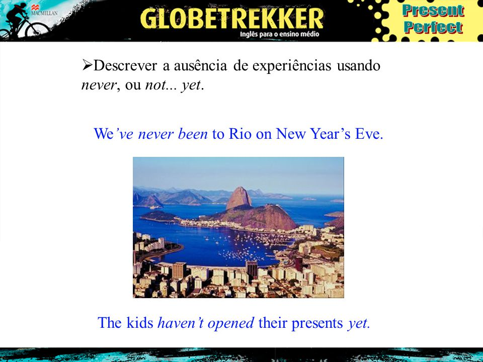  Descrever a ausência de experiências usando never, ou not... yet. We've never been to Rio on New Year's Eve. The kids haven't opened their presents