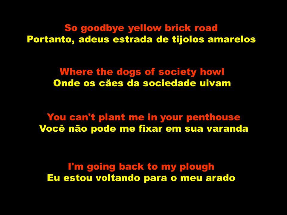 So goodbye yellow brick road Portanto, adeus estrada de tijolos amarelos Where the dogs of society howl Onde os cães da sociedade uivam You can t plant me in your penthouse Você não pode me fixar em sua varanda I m going back to my plough Eu estou voltando para o meu arado