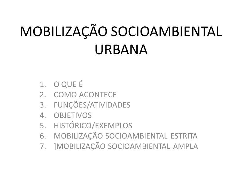 MOBILIZAÇÃO SOCIOAMBIENTAL URBANA 1.O QUE É 2.COMO ACONTECE 3.FUNÇÕES/ATIVIDADES 4.OBJETIVOS 5.HISTÓRICO/EXEMPLOS 6.MOBILIZAÇÃO SOCIOAMBIENTAL ESTRITA