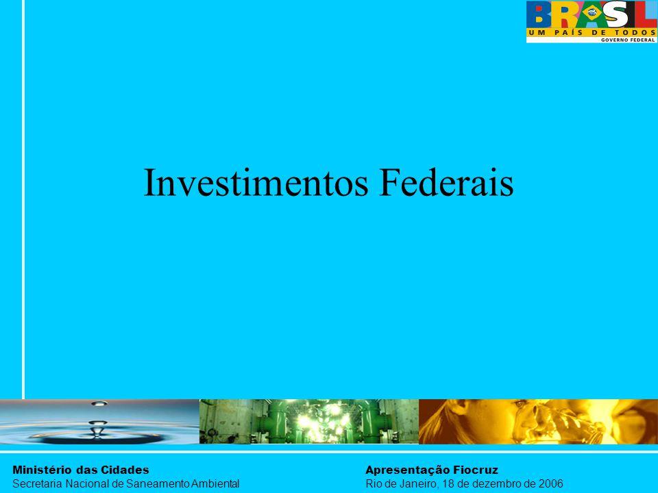 Ministério das Cidades Secretaria Nacional de Saneamento Ambiental Apresentação Fiocruz Rio de Janeiro, 18 de dezembro de 2006 Investimentos Federais