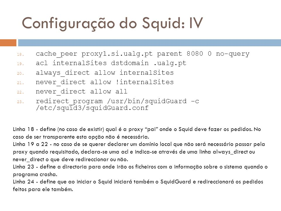 Configuração do Squid: IV 18. cache_peer proxy1.si.ualg.pt parent 8080 0 no-query 19. acl internalSites dstdomain.ualg.pt 20. always_direct allow inte