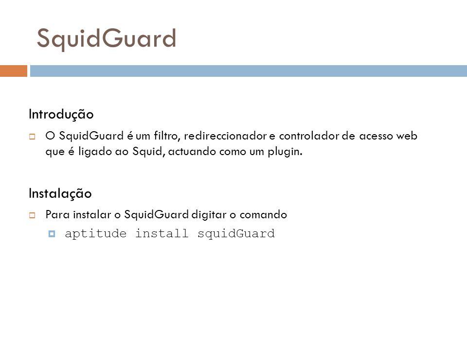 SquidGuard Introdução  O SquidGuard é um filtro, redireccionador e controlador de acesso web que é ligado ao Squid, actuando como um plugin.
