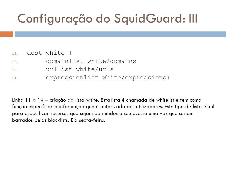Configuração do SquidGuard: III 11.dest white { 12.