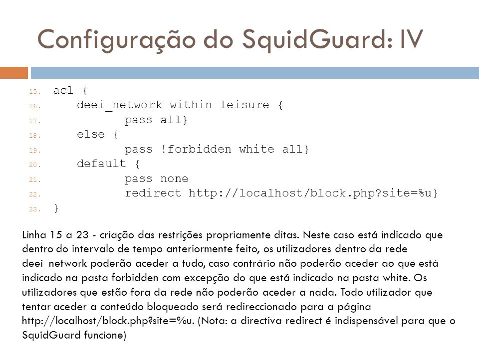 Configuração do SquidGuard: IV 15. acl { 16. deei_network within leisure { 17. pass all} 18. else { 19. pass !forbidden white all} 20. default { 21. p