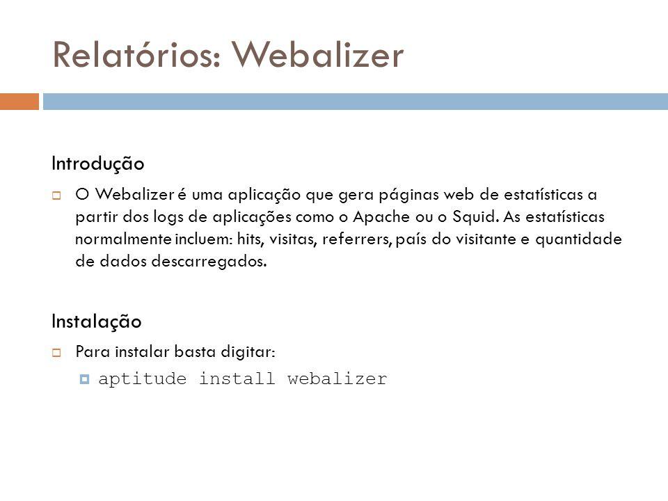 Relatórios: Webalizer Introdução  O Webalizer é uma aplicação que gera páginas web de estatísticas a partir dos logs de aplicações como o Apache ou o Squid.