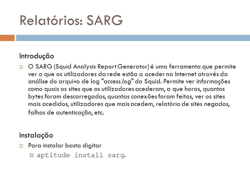 Relatórios: SARG Introdução  O SARG (Squid Analysis Report Generator) é uma ferramenta que permite ver o que os utilizadores da rede estão a aceder na Internet através da análise do arquivo de log access.log do Squid.