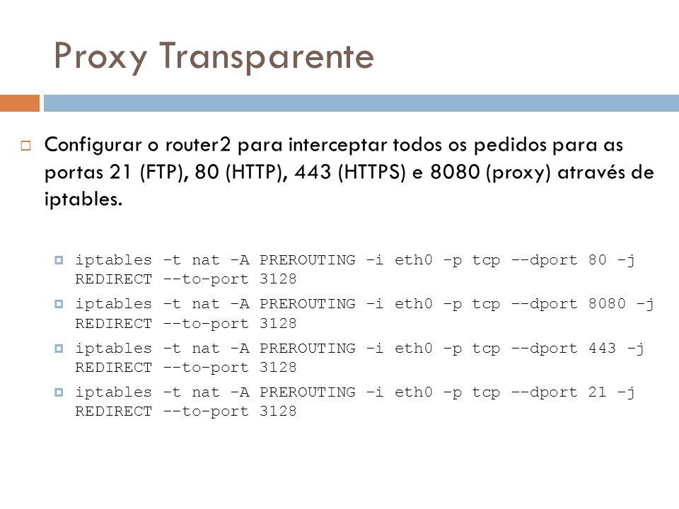 Proxy Transparente  Configurar o router2 para interceptar todos os pedidos para as portas 21 (FTP), 80 (HTTP), 443 (HTTPS) e 8080 (proxy) através de iptables.