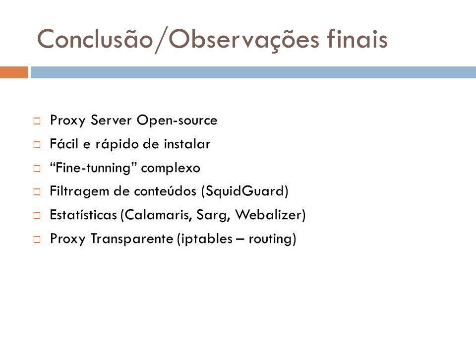 Conclusão/Observações finais  Proxy Server Open-source  Fácil e rápido de instalar  Fine-tunning complexo  Filtragem de conteúdos (SquidGuard)  Estatísticas (Calamaris, Sarg, Webalizer)  Proxy Transparente (iptables – routing)
