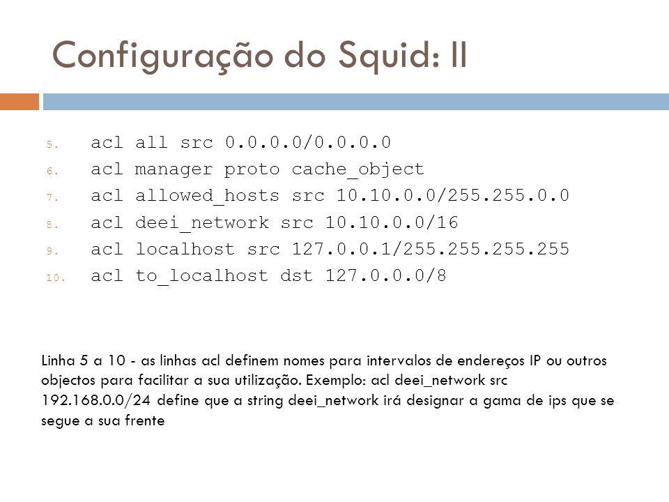 Configuração do Squid: II 5. acl all src 0.0.0.0/0.0.0.0 6. acl manager proto cache_object 7. acl allowed_hosts src 10.10.0.0/255.255.0.0 8. acl deei_