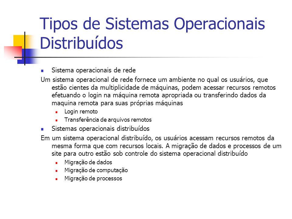 Tipos de Sistemas Operacionais Distribuídos Sistema operacionais de rede Um sistema operacional de rede fornece um ambiente no qual os usuários, que estão cientes da multiplicidade de máquinas, podem acessar recursos remotos efetuando o login na máquina remota apropriada ou transferindo dados da maquina remota para suas próprias máquinas Login remoto Transferência de arquivos remotos Sistemas operacionais distribuídos Em um sistema operacional distribuído, os usuários acessam recursos remotos da mesma forma que com recursos locais.