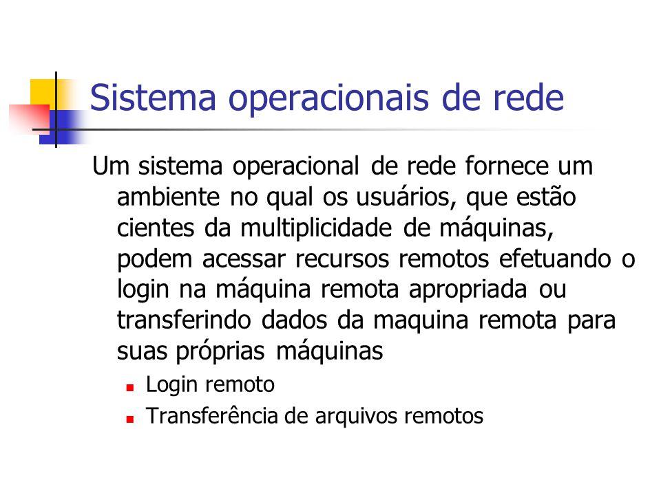 Sistema operacionais de rede Um sistema operacional de rede fornece um ambiente no qual os usuários, que estão cientes da multiplicidade de máquinas, podem acessar recursos remotos efetuando o login na máquina remota apropriada ou transferindo dados da maquina remota para suas próprias máquinas Login remoto Transferência de arquivos remotos