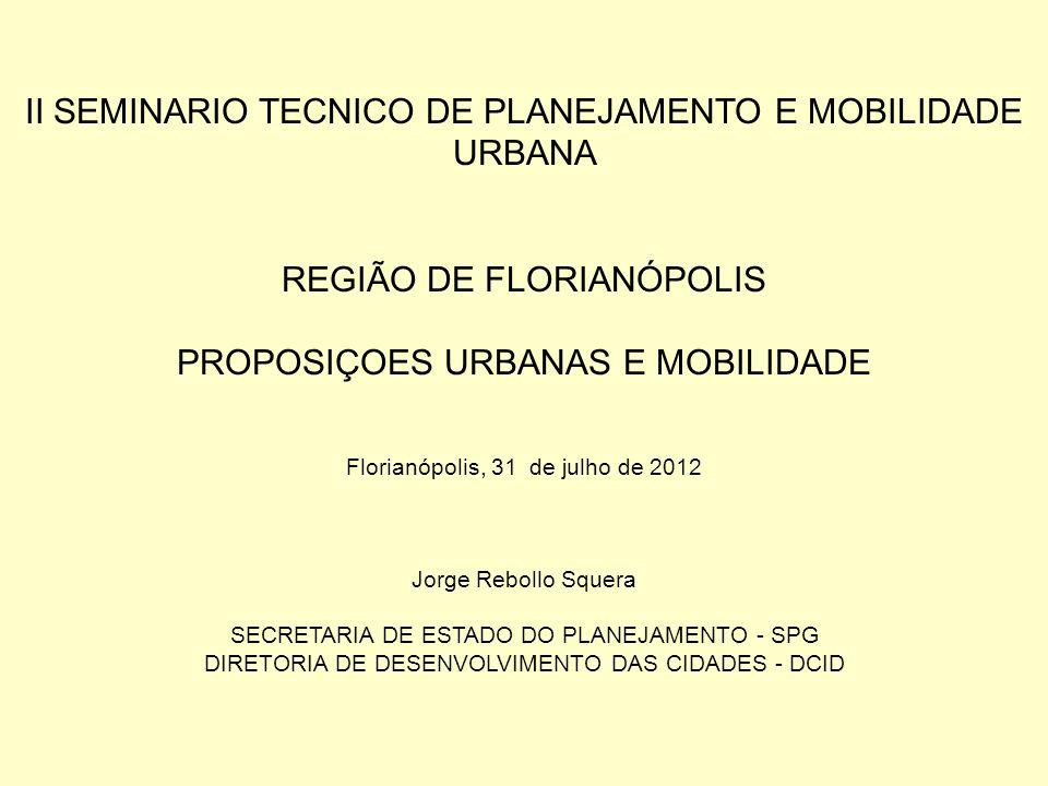 II SEMINARIO TECNICO DE PLANEJAMENTO E MOBILIDADE URBANA REGIÃO DE FLORIANÓPOLIS PROPOSIÇOES URBANAS E MOBILIDADE Florianópolis, 31 de julho de 2012 J