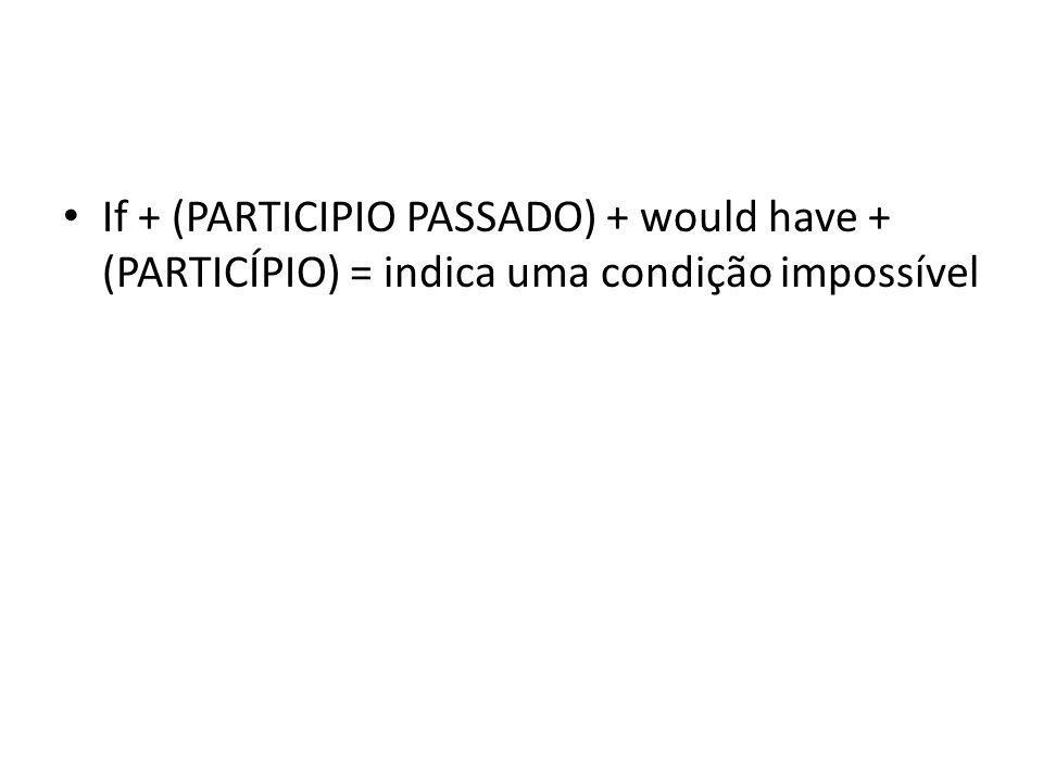 If + (PARTICIPIO PASSADO) + would have + (PARTICÍPIO) = indica uma condição impossível