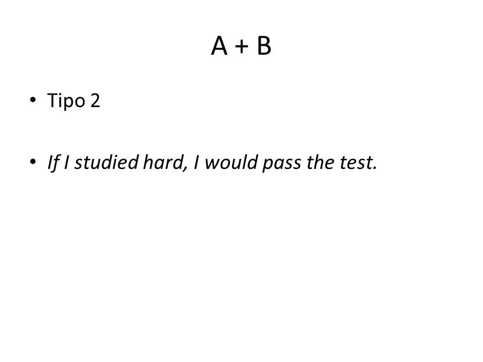 A + B Tipo 2 If I studied hard, I would pass the test.