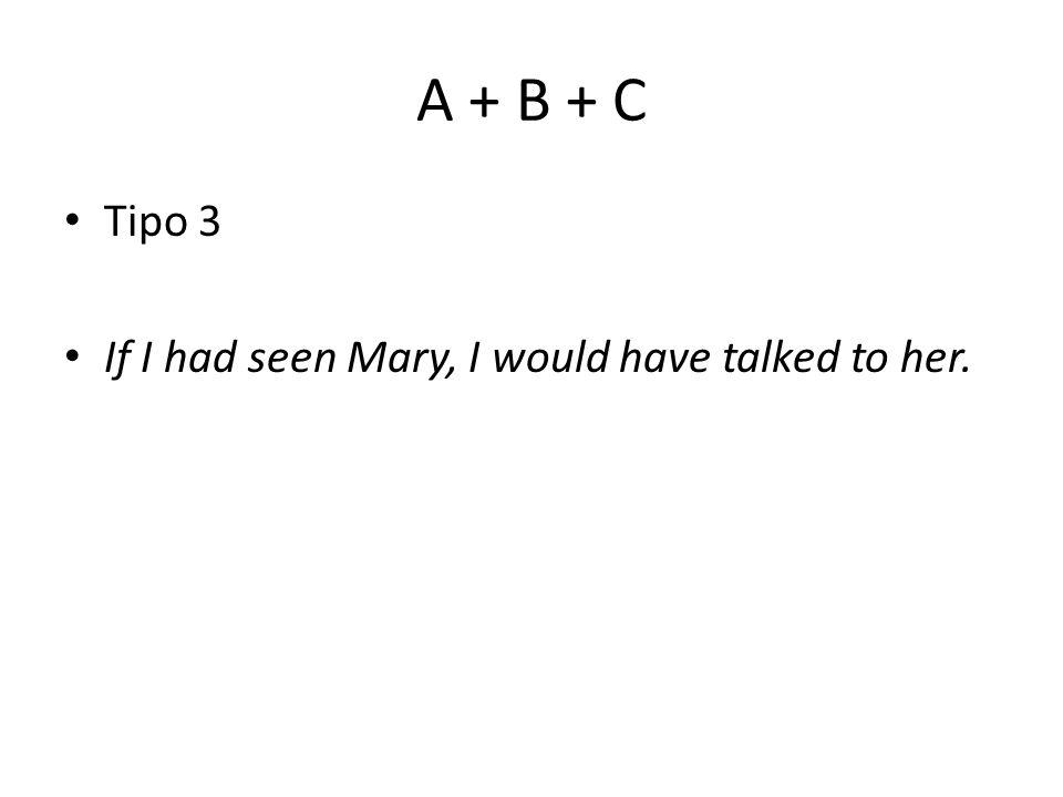 A + B + C Tipo 3 If I had seen Mary, I would have talked to her.