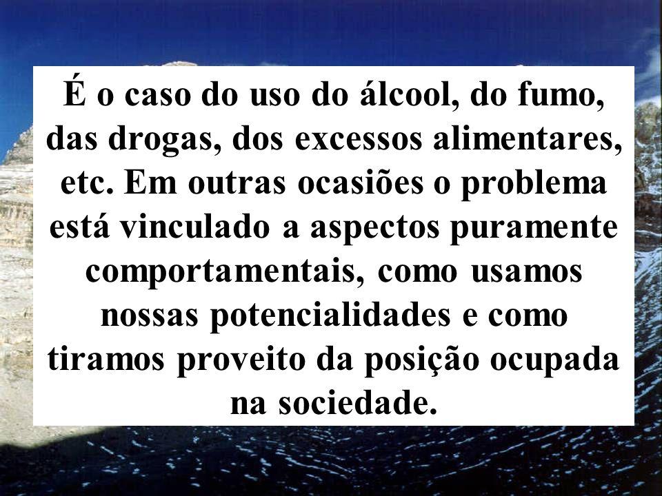 É o caso do uso do álcool, do fumo, das drogas, dos excessos alimentares, etc. Em outras ocasiões o problema está vinculado a aspectos puramente compo