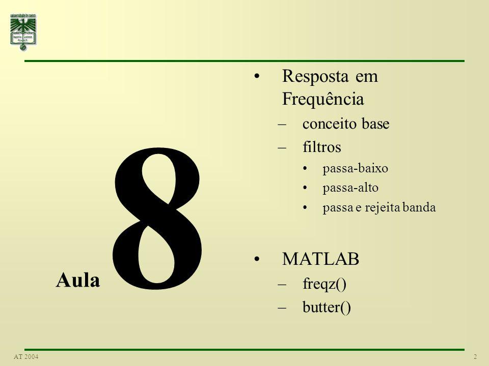 2AT 2004 Aula 8 Resposta em Frequência –conceito base –filtros passa-baixo passa-alto passa e rejeita banda MATLAB –freqz() –butter()