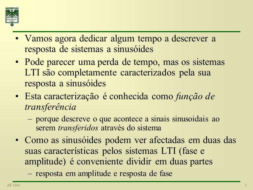 3AT 2004 Vamos agora dedicar algum tempo a descrever a resposta de sistemas a sinusóides Pode parecer uma perda de tempo, mas os sistemas LTI são completamente caracterizados pela sua resposta a sinusóides Esta caracterização é conhecida como função de transferência –porque descreve o que acontece a sinais sinusoidais ao serem transferidos através do sistema Como as sinusóides podem ver afectadas em duas das suas características pelos sistemas LTI (fase e amplitude) é conveniente dividir em duas partes –resposta em amplitude e resposta de fase