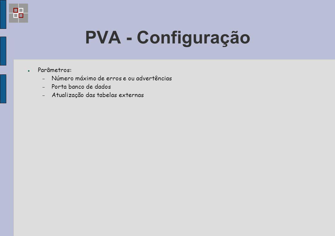 PVA - Configuração Parâmetros:  Número máximo de erros e ou advertências  Porta banco de dados  Atualização das tabelas externas