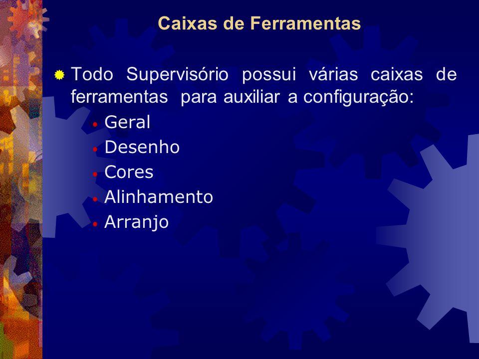 Caixas de Ferramentas  Todo Supervisório possui várias caixas de ferramentas para auxiliar a configuração: Geral Desenho Cores Alinhamento Arranjo