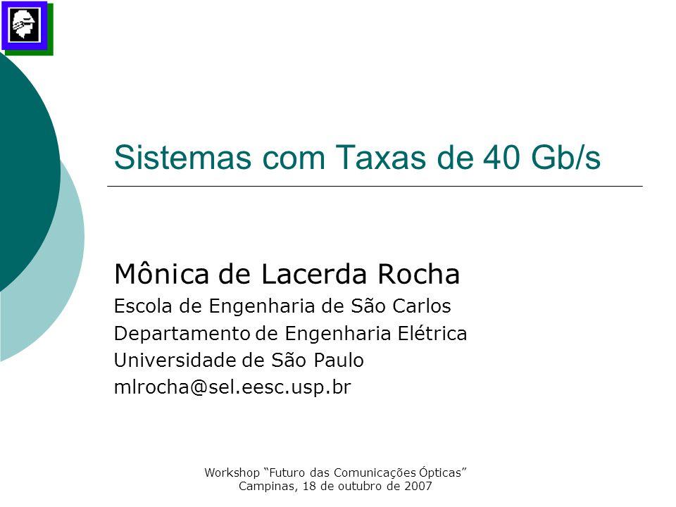 """Workshop """"Futuro das Comunicações Ópticas"""" Campinas, 18 de outubro de 2007 Sistemas com Taxas de 40 Gb/s Mônica de Lacerda Rocha Escola de Engenharia"""