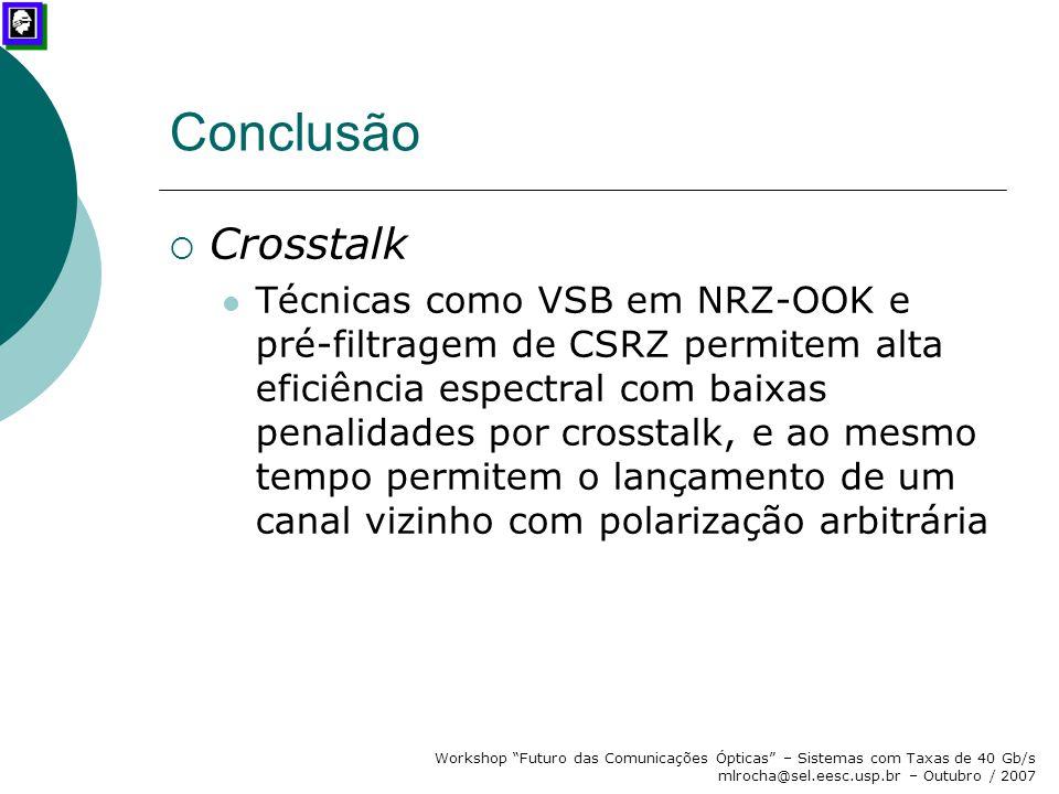 """Workshop """"Futuro das Comunicações Ópticas"""" – Sistemas com Taxas de 40 Gb/s mlrocha@sel.eesc.usp.br – Outubro / 2007 Conclusão  Crosstalk Técnicas com"""