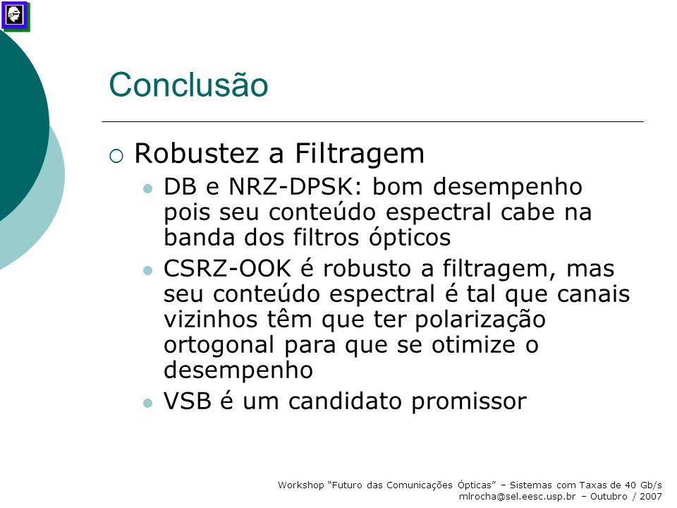 """Workshop """"Futuro das Comunicações Ópticas"""" – Sistemas com Taxas de 40 Gb/s mlrocha@sel.eesc.usp.br – Outubro / 2007 Conclusão  Robustez a Filtragem D"""