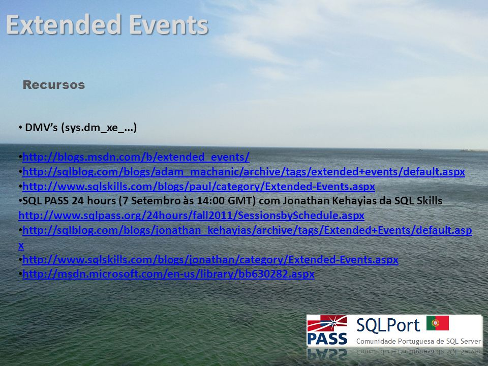 Extended Events Recursos DMV's (sys.dm_xe_...) http://blogs.msdn.com/b/extended_events/ http://sqlblog.com/blogs/adam_machanic/archive/tags/extended+events/default.aspx http://www.sqlskills.com/blogs/paul/category/Extended-Events.aspx SQL PASS 24 hours (7 Setembro às 14:00 GMT) com Jonathan Kehayias da SQL Skills http://www.sqlpass.org/24hours/fall2011/SessionsbySchedule.aspx http://www.sqlpass.org/24hours/fall2011/SessionsbySchedule.aspx http://sqlblog.com/blogs/jonathan_kehayias/archive/tags/Extended+Events/default.asp x http://sqlblog.com/blogs/jonathan_kehayias/archive/tags/Extended+Events/default.asp x http://www.sqlskills.com/blogs/jonathan/category/Extended-Events.aspx http://msdn.microsoft.com/en-us/library/bb630282.aspx