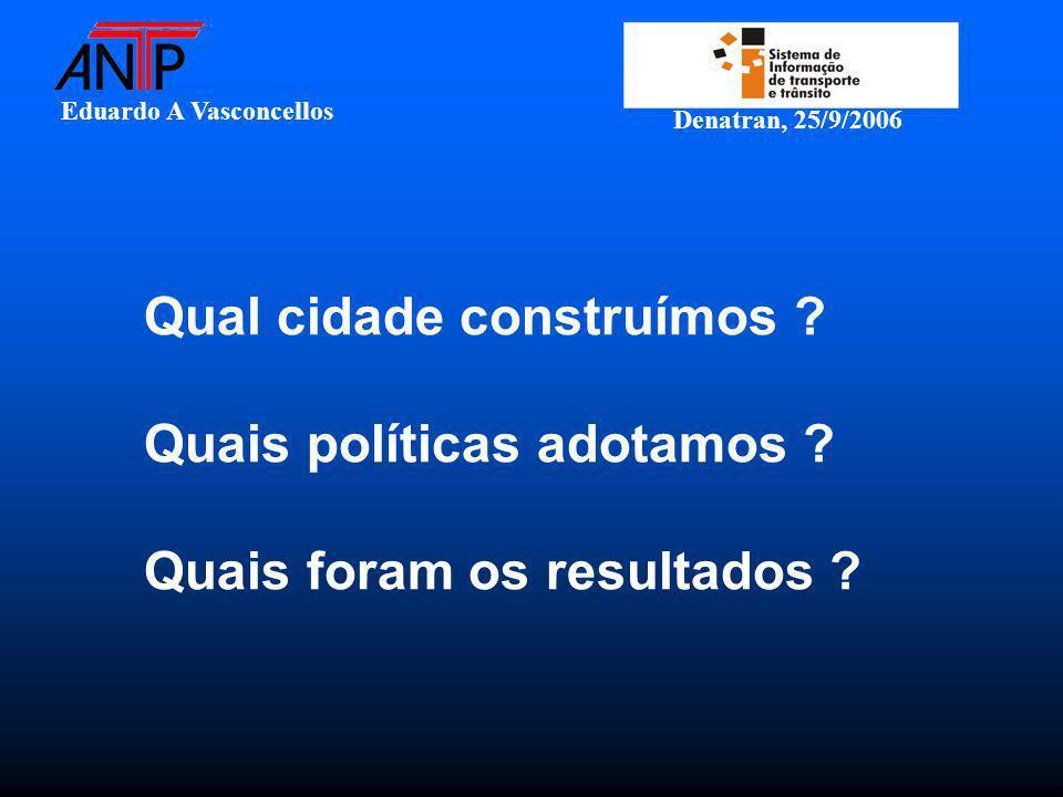 Eduardo A Vasconcellos Denatran, 25/9/2006 Qual cidade construímos ? Quais políticas adotamos ? Quais foram os resultados ?