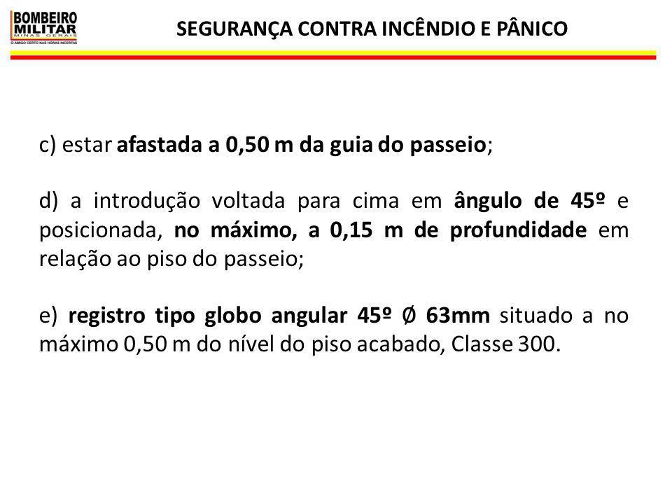 SEGURANÇA CONTRA INCÊNDIO E PÂNICO 13 c) estar afastada a 0,50 m da guia do passeio; d) a introdução voltada para cima em ângulo de 45º e posicionada,
