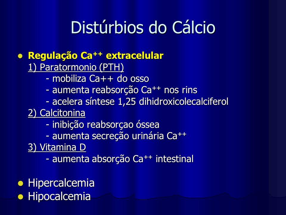 Distúrbios do Cálcio Regulação Ca ++ extracelular Regulação Ca ++ extracelular 1) Paratormonio (PTH) - mobiliza Ca++ do osso - aumenta reabsorção Ca +