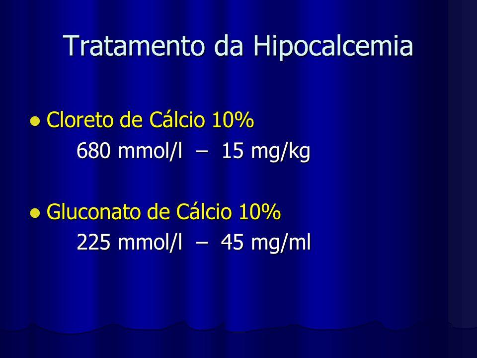 Tratamento da Hipocalcemia Cloreto de Cálcio 10% Cloreto de Cálcio 10% 680 mmol/l – 15 mg/kg Gluconato de Cálcio 10% Gluconato de Cálcio 10% 225 mmol/