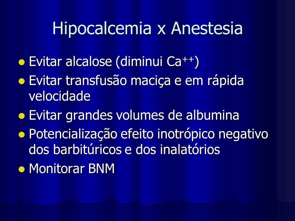 Hipocalcemia x Anestesia Evitar alcalose (diminui Ca ++ ) Evitar alcalose (diminui Ca ++ ) Evitar transfusão maciça e em rápida velocidade Evitar tran