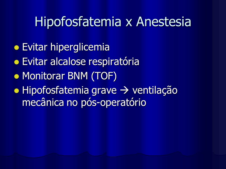 Hipofosfatemia x Anestesia Evitar hiperglicemia Evitar hiperglicemia Evitar alcalose respiratória Evitar alcalose respiratória Monitorar BNM (TOF) Mon