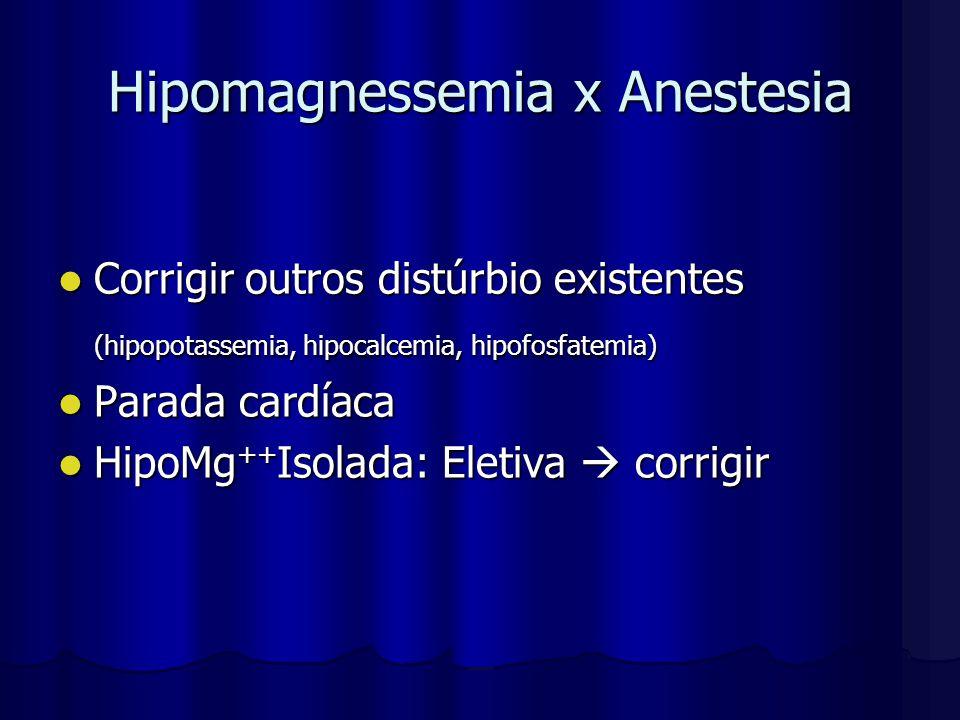 Hipomagnessemia x Anestesia Corrigir outros distúrbio existentes Corrigir outros distúrbio existentes (hipopotassemia, hipocalcemia, hipofosfatemia) P