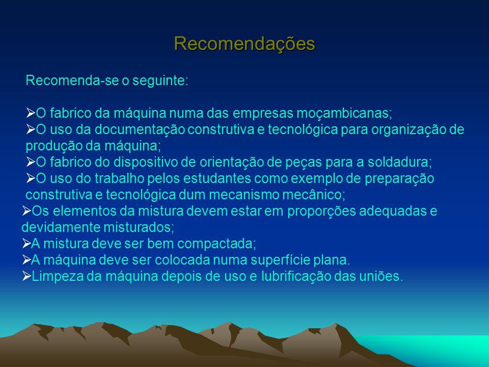 Recomendações Recomenda-se o seguinte:  O fabrico da máquina numa das empresas moçambicanas;  O uso da documentação construtiva e tecnológica para o