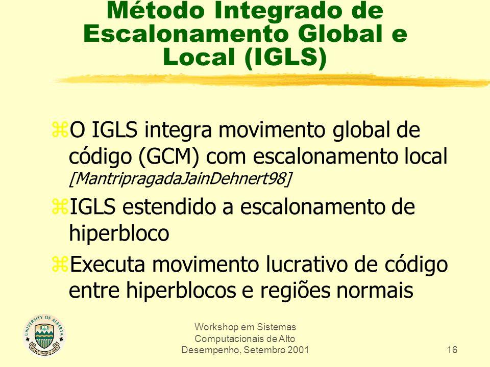 Workshop em Sistemas Computacionais de Alto Desempenho, Setembro 200116 Método Integrado de Escalonamento Global e Local (IGLS) zO IGLS integra movimento global de código (GCM) com escalonamento local [MantripragadaJainDehnert98] zIGLS estendido a escalonamento de hiperbloco zExecuta movimento lucrativo de código entre hiperblocos e regiões normais