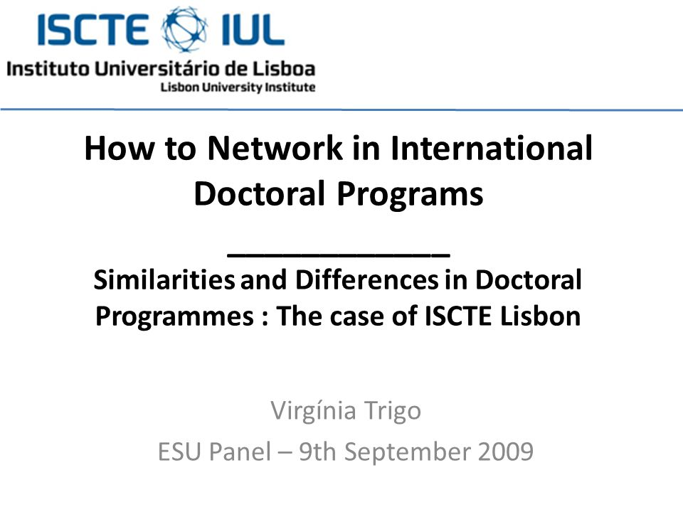 Virgínia Trigo ESU Panel – 9th September 2009 How to Network in International Doctoral Programs ____________ Similarities and Differences in Doctoral Programmes : The case of ISCTE Lisbon