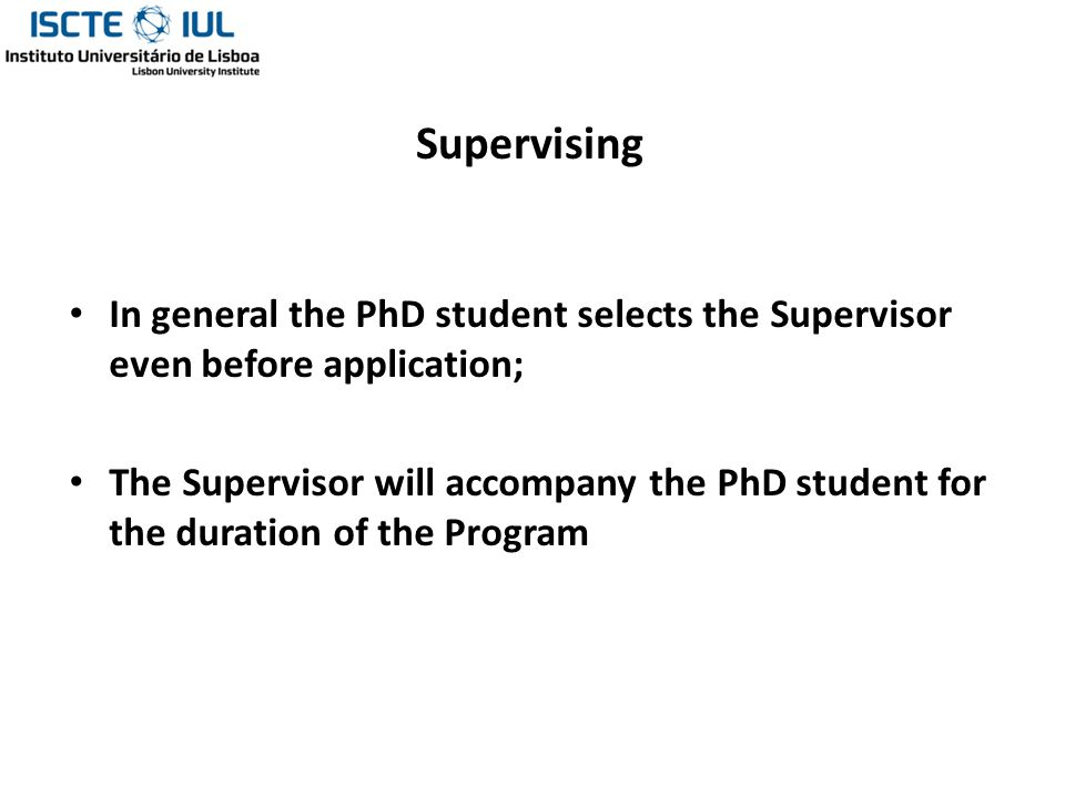 Supervising In general the PhD student selects the Supervisor even before application; The Supervisor will accompany the PhD student for the duration of the Program