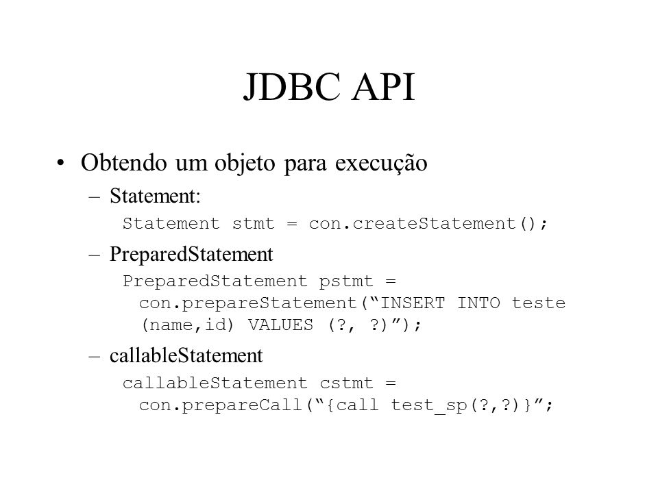 JDBC API Obtendo um objeto para execução –Statement: Statement stmt = con.createStatement(); –PreparedStatement PreparedStatement pstmt = con.prepareStatement( INSERT INTO teste (name,id) VALUES ( , ) ); –callableStatement callableStatement cstmt = con.prepareCall( {call test_sp( , )} ;