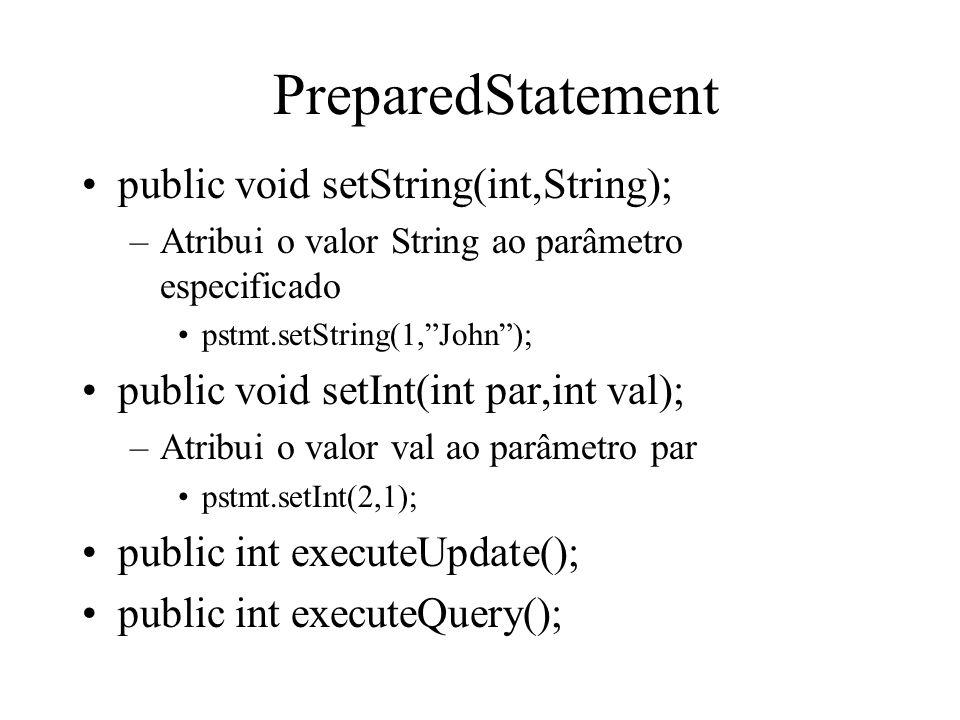 PreparedStatement public void setString(int,String); –Atribui o valor String ao parâmetro especificado pstmt.setString(1, John ); public void setInt(int par,int val); –Atribui o valor val ao parâmetro par pstmt.setInt(2,1); public int executeUpdate(); public int executeQuery();