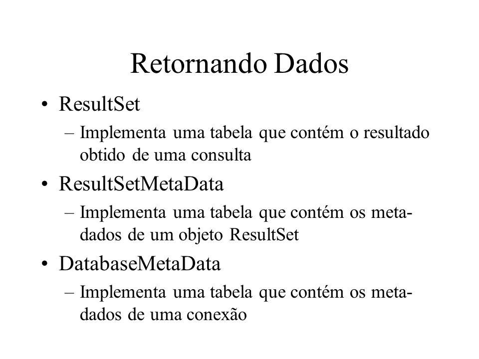 Retornando Dados ResultSet –Implementa uma tabela que contém o resultado obtido de uma consulta ResultSetMetaData –Implementa uma tabela que contém os meta- dados de um objeto ResultSet DatabaseMetaData –Implementa uma tabela que contém os meta- dados de uma conexão