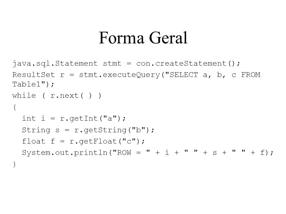 Forma Geral java.sql.Statement stmt = con.createStatement(); ResultSet r = stmt.executeQuery( SELECT a, b, c FROM Table1 ); while ( r.next( ) ) { int i = r.getInt( a ); String s = r.getString( b ); float f = r.getFloat( c ); System.out.println( ROW = + i + + s + + f); }