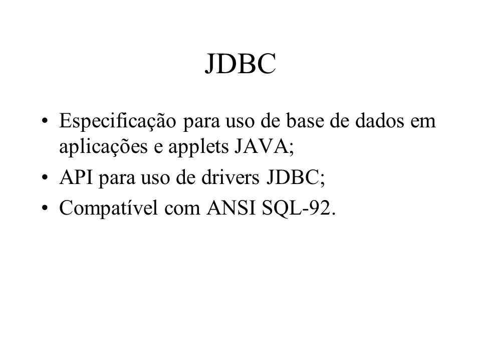 JDBC Especificação para uso de base de dados em aplicações e applets JAVA; API para uso de drivers JDBC; Compatível com ANSI SQL-92.