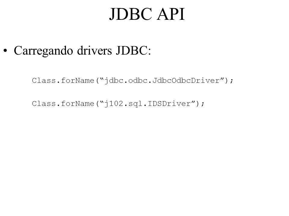 JDBC API Carregando drivers JDBC: Class.forName( jdbc.odbc.JdbcOdbcDriver ); Class.forName( j102.sql.IDSDriver );